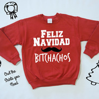 Feliz Navidad Bitchachos Sweatshirt. Funny Christmas sweater. Ugly Christmas Sweater. Holiday sweatshirt. Holida shirt. Feliz Navidad.