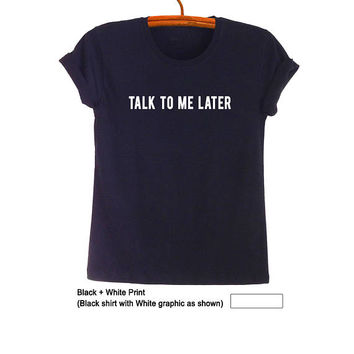 Talk to me later Quote Shirts with sayings TShirt Unisex Fit T-Shirt in Black Teen Fashion Funny Gifts for Her Him Tumblr Grunge Clothing