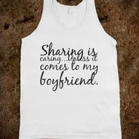 SHARING IS CARING...UNLESS IT COMES TO MY BOYFRIEND.