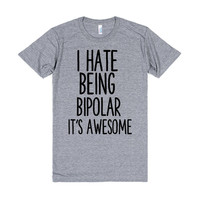 I HATE BEING BIPOLAR IT'S AWESOME