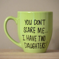 You Don't Scare me I Have Two Daughters-Perfect for Father's Day