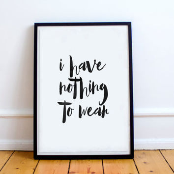 I Have Nothing To Wear Typography Art Print Black and White Wall Art Home Decor Funny Poster Funny Typography,brush art,watercolor art