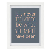 It Is Never Too Late To Be What You Might Have Been, Inspirational Quote, Inspiring Art, Modern Home Decor, 8 x 10 Typography Print