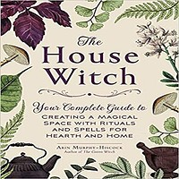 The House Witch: Your Complete Guide to Creating a Magical Space with Rituals
