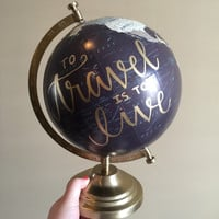 """Hand Lettered 12"""" Globe // To Travel is To Live"""