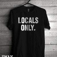 Locals Only Tshirt, Funny Tumblr Shirt, Summer 2016 Fashion top, 100% Cotton Tumblr tee Unisex