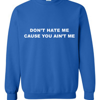 Don't hate me cause you ain't me Sweatshirt