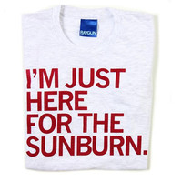 Just Here For The Sunburn T-Shirt