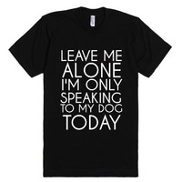Leave Me Alone I'm Only Speaking To My Dog Today-Black T-Shirt