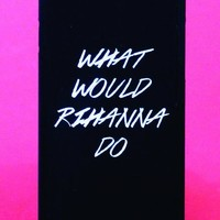 What Would Rihanna Do Black Phone Case