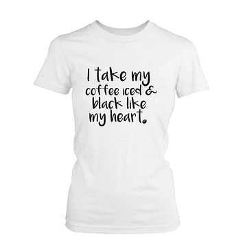 I Take My Coffee Iced and Black Like My Heart Cute Women's T-Shirt Funny Shirt