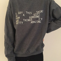 I got this shirt as a gift from someone who thinks i'm pretty amazing sweatshirt dark heather crewneck for womens girls jumper funny saying