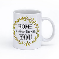 Coffee Mug - Home Is Wherever I'm with You - Watercolor Typography Mug - Coffee Cup 11 oz