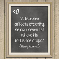 A teacher affects eternity. He can never tell where his influence stops - Henry Adams Quote - Art Print - Poster - 8 x 10 Wall Decor
