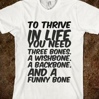 TO THRIVE IN LIFE YOU NEED THREE BONES. A WISHBONE. A BACKBONE. AND A FUNNY BONE