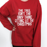 the tree isn't the only thing getting lit this christmas sweatshirt crewneck funny Xmas humor hilarious gift women holidays