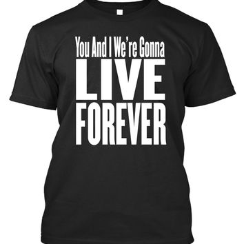 T-Shirt - You and I We're Gonna Live Forever