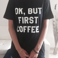 Ok but first coffee Tshirt black Fashion funny slogan womens girls sassy cute top