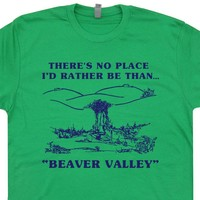 Beaver Valley T Shirt Funny T Shirts There's No Place I'd Rather Be Than