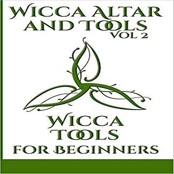 Wicca Altar and Tools - Wicca Tools for Beginners: The Complete Guide to: Candle, Herbs, Crystals, Tarot, Essential Oils and Altar - How to Start Guid ( Wicca Altar and Tools #2 )