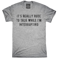 It's Really Rude To Talk While I'm Interrupting T-Shirt, Hoodie, Tank Top