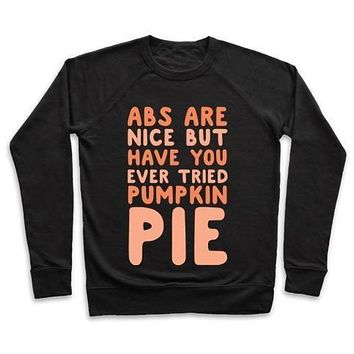 ABS ARE NICE BUT HAVE YOU EVER TRIED PUMPKIN PIE CREWNECK SWEATSHIRT