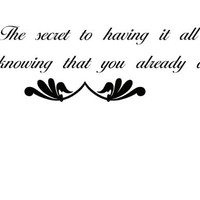 The Secret to Having it all is knowing you already do. Vinyl Wall Quote DECAL