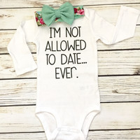 I'm Not Allowed to Date... Ever. Baby Girl Bodysuit Outfit
