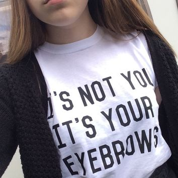 IT'S NOT YOU IT'S YOUR EYEBROWS white black fashion tshirt from DOES IT EVEN MATTER