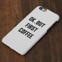 OK But First Coffee iPhone 6 Case/Plus/5S/5C/5 Protective Case #750