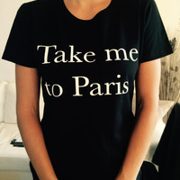 Take me to paris t-shirts for women gifts tshirt womens girls tumblr funny teens teenagers quotes slogan fangirl girlfriends gift bestfriend