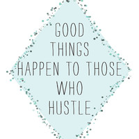 good things happen to those who hustle 8.5 x 11 print