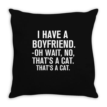 I Have A Boyfriend. Oh Wait, No, That's a Cat... Throw Pillow