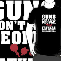 Limited Edition 'Guns Don't Kill People. Fathers With Pretty Daughters Do.' Funny T-Shirt