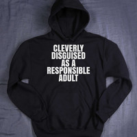 Funny Grown Up Slogan Cleverly Disguised As A Responsible Adult Sweatshirt Hoodie I Can't Adult Tumblr Jumper