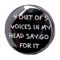 4 Out Of 5 Voices In My Head Say Go For It Button by theangryrobot