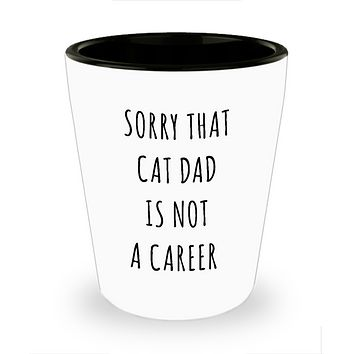 Funny Graduation Gift for Men Cat Lover Sorry That Cat Dad is Not a Career Ceramic Shot Glass