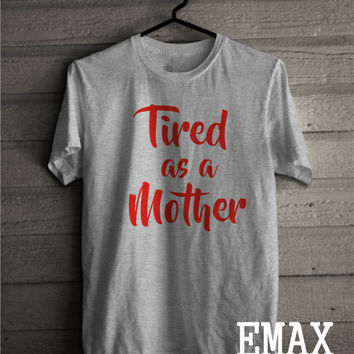 Tired as a Mother Shirt, Mom Shirts best for Gift, Cotton 100% Soft Touch Clothes
