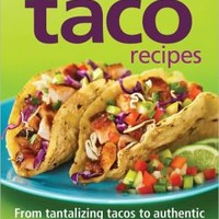 300 Best Taco Recipes: From Tantalizing Tacos to Authentic Tortillas, Sauces, Cocktails and Salsas
