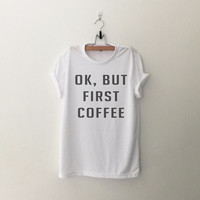 OK But First Coffee t-shirt tee unisex mens womens hipster swag dope tumblr pinterest instagram blogger