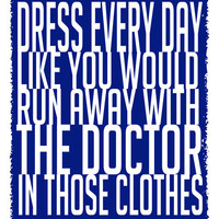 "Quote Print ""Dress Every Day Like You'd Run Away With the Doctor in Those Clothes"" by Dear Lizzie"