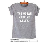 The ocean made me salty T-Shirt Women Cute Gray Tops for Teen Men Cool Teenager Gifts Tumblr Hipster Fashion Sassy Trending Swag Dope Outfit