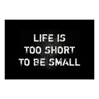 Life Is Too Short To Be Small Quote
