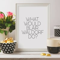 PRINTABLE QUOTE,What Would Blair Waldorf Do, Wall Art Prints, Gossip Girl Wall Art,Gossip Girl Quotes, Gossip Girl Art, Blair Waldorf Quote