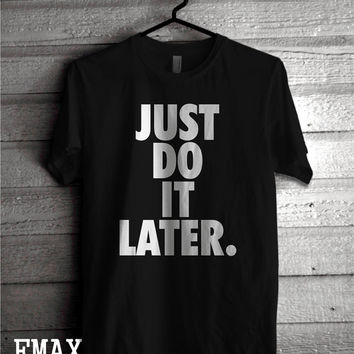 Just Do it Later Shirt, Funny T-shirt, Mens gift Tshirt, Gift for Him, Gift for her, Unisex 100% Cotton soft feel