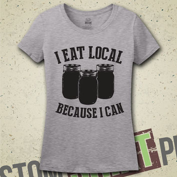 I Eat Local Because I Can T-Shirt - Tee - Shirt - Ladies - Womens - Canning - Fresh Farm Food - Healthy - Can - Canned Food - Garden
