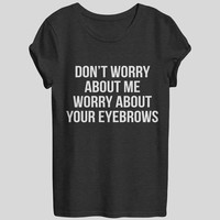 Don't worry about me worry about your eyebrows tshirts for women girls funny slogan quotes fashion cute tumblr sassy hipster