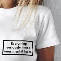 Everything Seriously Harms Your Mental Health Tee