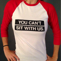 """""""You Can't Sit With Us"""" Tee Three Quarter Sleeve Sweatshirt"""