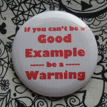If you can't be a good example, be a warning - 2.25 inch pinback button badge